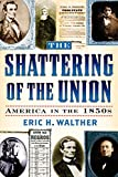 The Shattering of the Union: America in the 1850s (The American Crisis Series: Books on the Civil War Era)