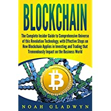 Blockchain: The Complete Insider Guide to Comprehensive Universe of this Revolution Technology, with Effective Steps on How Blockchain Applies in Investing and Trading that Tremendously Impact on....