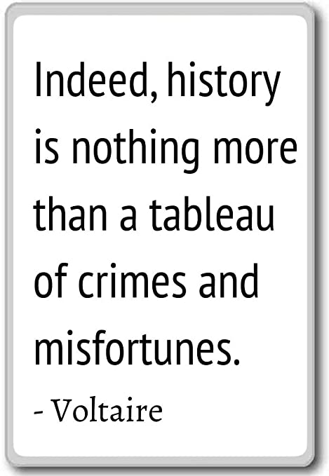 Indeed, historia es nada more than a tableau of - Voltaire citas ...