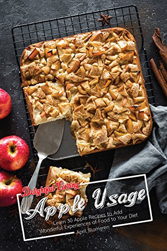 Delightful Exciting Apple Usage: Learn 30 Apple Recipes to Add Wonderful Experiences of Food to Your Diet by April Blomgren