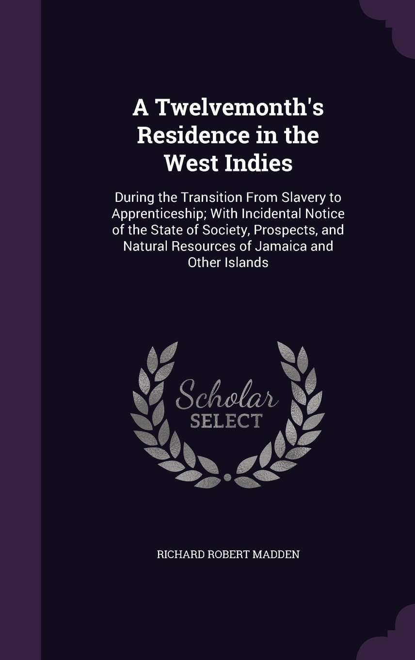 A Twelvemonth's Residence in the West Indies: During the Transition from Slavery to Apprenticeship; With Incidental Notice of the State of Society, ... Resources of Jamaica and Other Islands