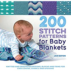 200 Stitch Patterns for Baby Blankets: Knitted And Crocheted Designs, Blocks And Trims For Crib Covers, Shawls And Afghans