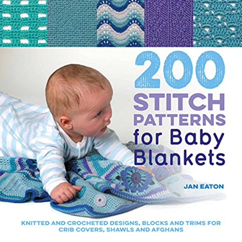 200 Stitch Patterns for Baby Blankets: Knitted And Crocheted Designs, Blocks And Trims For Crib Covers, Shawls And Afghans Easy Knit Baby Afghans