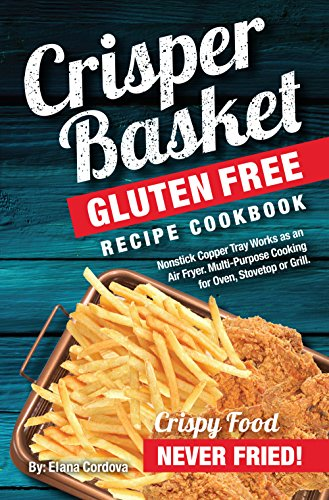 Crisper Basket® Gluten Free Recipe Cookbook: Nonstick Copper Tray Works as an Air Fryer. Multi-Purpose Cooking for Oven, Stovetop or Grill. (Crispy Healthy Cooking Book ()