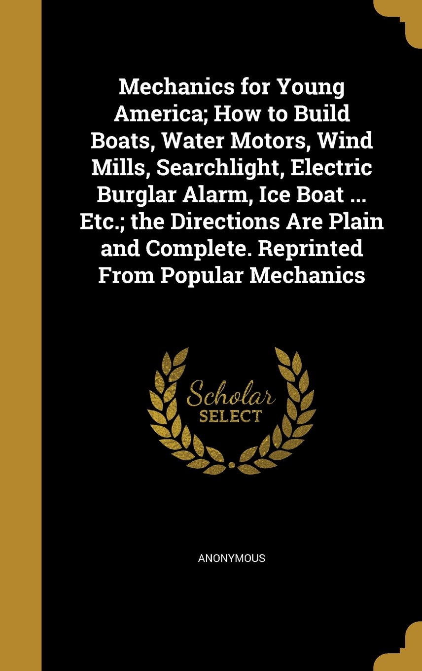 Mechanics For Young America How To Build Boats Water Motors Wind Low Cost Burglar Alarm Mills Searchlight Electric Ice Boat Etc The Directions Are