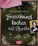Französisch kochen mit Aurélie: Meine Lieblingsrezepte