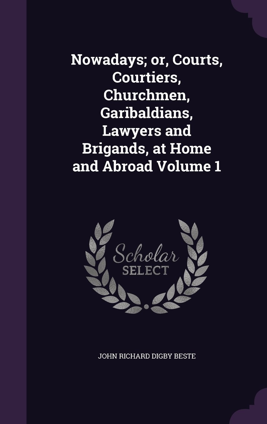 Read Online Nowadays; or, Courts, Courtiers, Churchmen, Garibaldians, Lawyers and Brigands, at Home and Abroad Volume 1 ebook