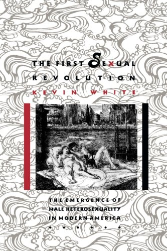 The First Sexual Revolution: The Emergence of Male Heterosexuality in Modern America (The American Social Experience)
