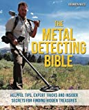 The Metal Detecting Bible: Helpful Tips, Expert Tricks and Insider Secrets for Finding Hidden Treasures