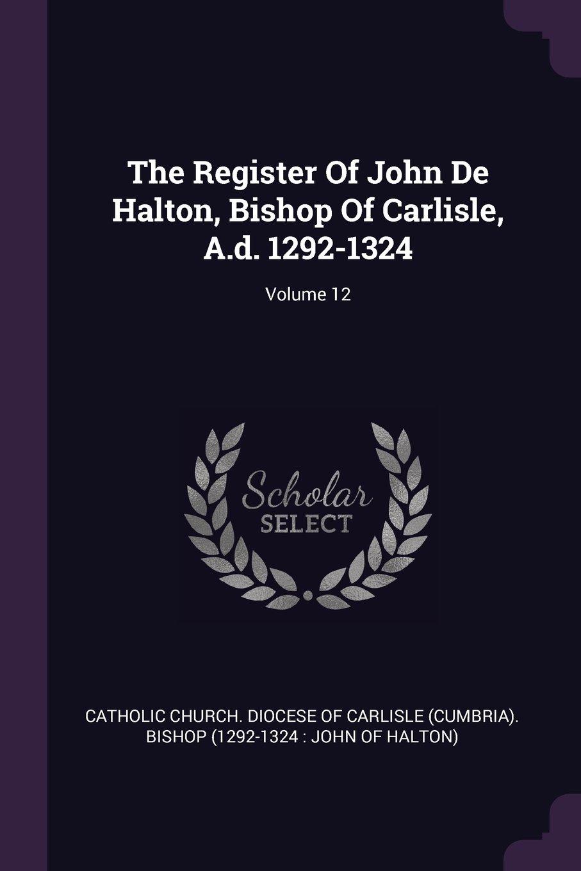 Download The Register Of John De Halton, Bishop Of Carlisle, A.d. 1292-1324; Volume 12 ebook