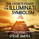 The Discrete Power of the Illuminati Symbolism: Demystifying the Power of the Invisible Hand in Symbols Audiobook by Steve Smith Narrated by Jim D. Johston