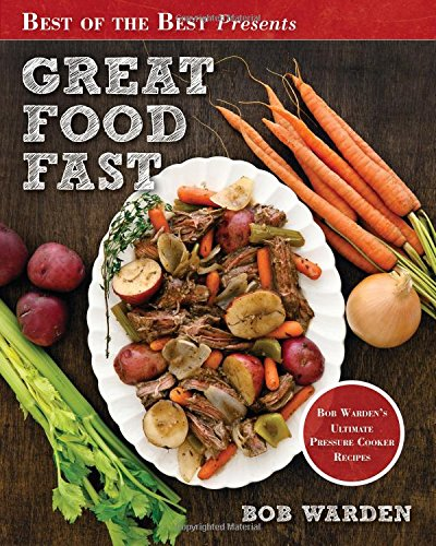 Great Food Fast : Bob Warden's Ultimate Pressure Cooker Recipes by Bob Warden