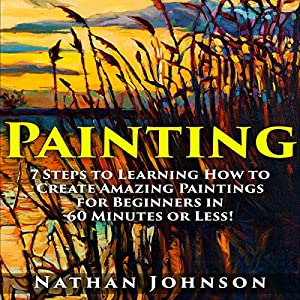 Painting: 7 Steps to Learning How to Master Painting for Beginners in 60 Minutes or Less! Audiobook