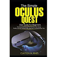 The Simple Oculus Quest User Guide for Beginners: The Essential Manual for the All in One Virtual Reality Gaming Headset…