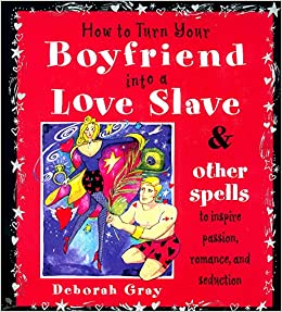 How to Turn Your Boyfriend Into a Love Slave: And Other Spells to
