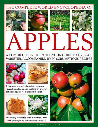 The Complete World Encyclopedia of Apples: A Comprehensive Identification Guide To Over 400 Varieties Accompanied By 90 Scrumptious Recipes by Andrew Mikolajski