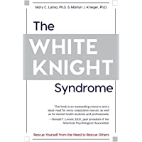 The White Knight Syndrome: Rescuing Yourself from Your Need to Rescue Others