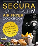 My SECURA Hot & Healthy Air Fryer Cookbook: 100 Nutritious & Delicious Every Day Recipes (Extra Large High Capacity Multi Cookers Book 1)