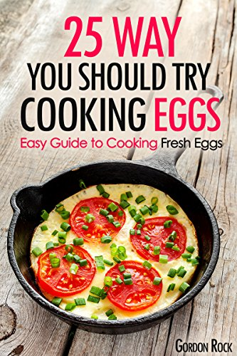 25 Ways You Should Try Cooking Eggs: Easy Guide to Cooking Fresh Eggs by Gordon Rock