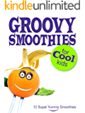 Children's Book: Groovy Smoothies for Cool Kids: 12 Healthy Smoothie Recipes and Kitchen Instructions for Children (Kids Healthy Eating)