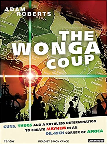 Book The Wonga Coup: A Tale of Guns, Germs and the Steely Determination to Create Mayhem in an Oil-rich Corner of Africa