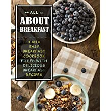 All About Breakfast: An Easy Breakfast Cookbook Filled With Delicious Breakfast Recipes