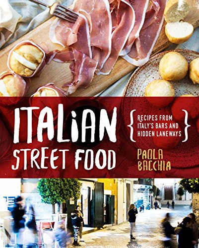 Italian Street Food: Recipes From Italy's Bars and Hidden Laneways by Paola Bacchia
