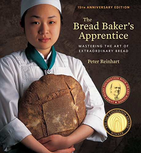 The Bread Baker's Apprentice, 15th Anniversary Edition: Mastering the Art of Extraordinary Bread by Peter Reinhart