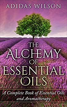 The Alchemy of Essential Oils : A Complete Book of Essential Oils and Aromatherapy by [Wilson, Adidas ]