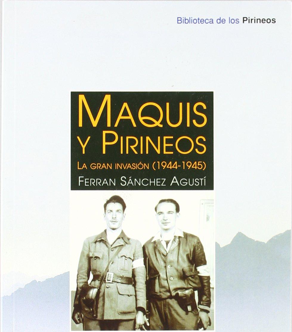 Maquis y Pirineos: La gran invasión 1944-1945 Biblioteca de los Pirineos: Amazon.es: Sánchez Agustí, Ferran: Libros