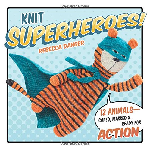 Knit Superheroes!: 12 Animals--Caped, Masked & Ready for Action 2017