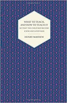 What to Teach, and how to Teach it So that the Child May Become a Wise and Good Man by Henry Mayhew (2015-07-07)