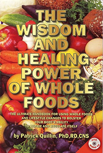 The Wisdom and Healing Power of Whole Foods: The Ultimate Handbook for Using Whole Foods and Lifestyle Changes to Bolster Your Body's Ability to Repair and Regulate Itself by Patrick Quillin