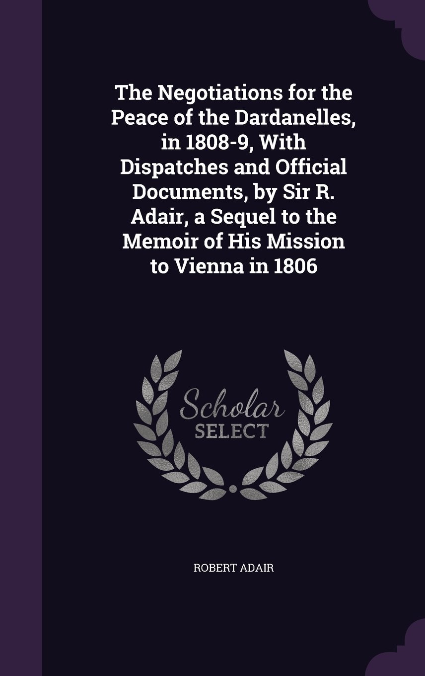 Download The Negotiations for the Peace of the Dardanelles, in 1808-9, with Dispatches and Official Documents, by Sir R. Adair, a Sequel to the Memoir of His Mission to Vienna in 1806 pdf