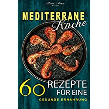 Mediterrane Rezepte: Mediterrane Küche - 60 Rezepte für eine gesunde Ernährung! (Mediterrane Ernährung, Mediterran kochen, Mediterran Kochbuch) (German Edition)