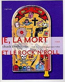 Je, la mort et le rock'n'roll : Une histoire vraie à 85% par Klosterman