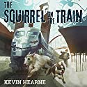 Oberon's Meaty Mysteries: The Squirrel on the Train Audiobook by Kevin Hearne Narrated by Luke Daniels
