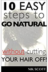 10 Easy Steps To Go Natural Without Cutting Your Hair Off! Kindle Edition