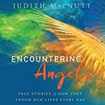 Encountering Angels: True Stories of How They Touch Our Lives Every Day | Judith MacNutt