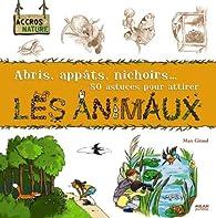 Abris, appâts, nichoirs... 50 astuces pour attirer les animaux par Thérèse Bonté