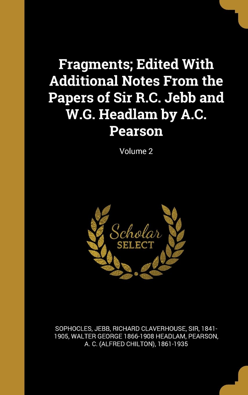 Read Online Fragments; Edited with Additional Notes from the Papers of Sir R.C. Jebb and W.G. Headlam by A.C. Pearson; Volume 2 PDF