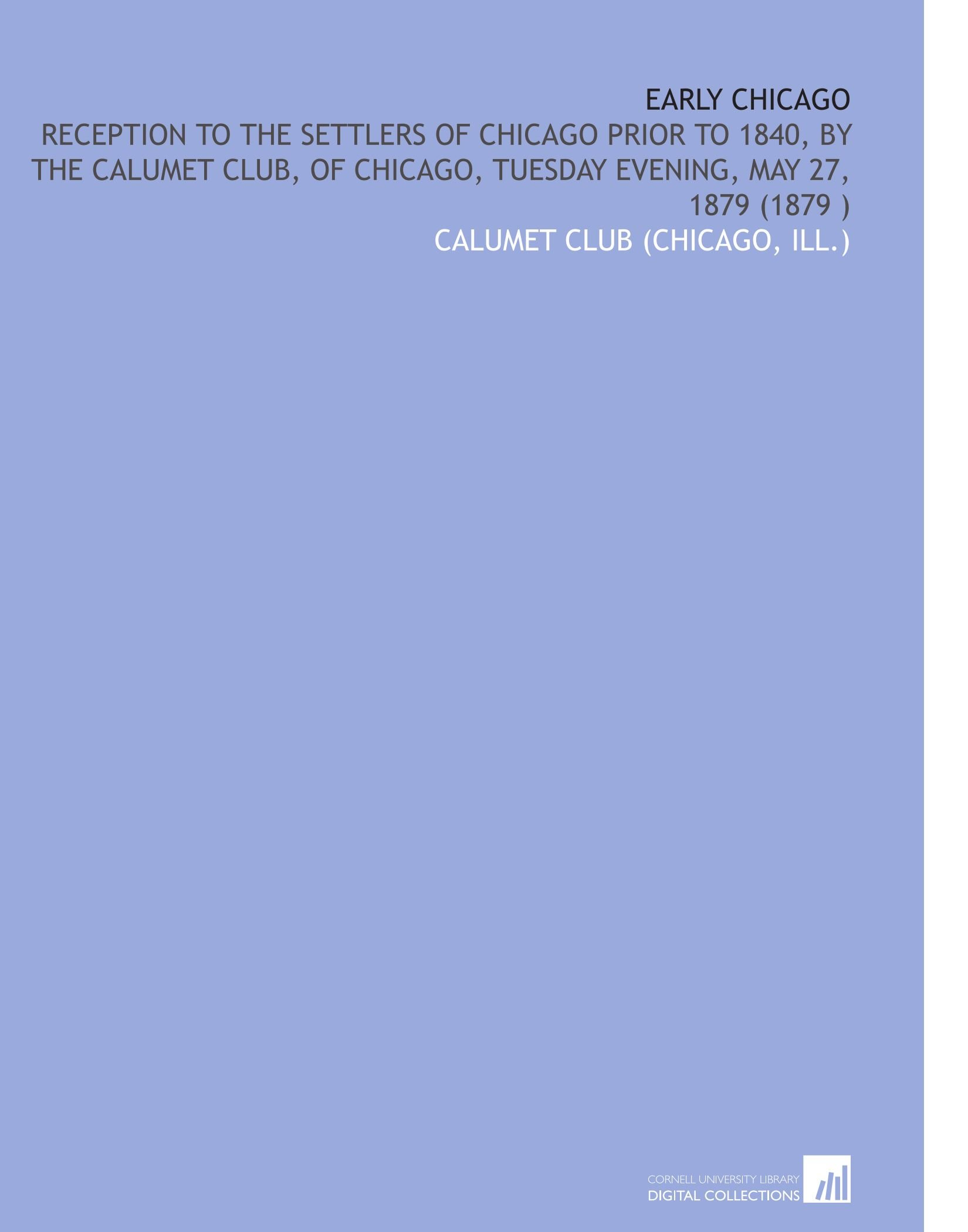 Read Online Early Chicago: Reception to the Settlers of Chicago Prior to 1840, by the Calumet Club, of Chicago, Tuesday Evening, May 27, 1879 (1879 ) pdf