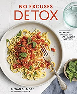 No Excuses Detox: 100 Recipes to Help You Eat Healthy Every Day by [Gilmore, Megan]