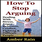 How to Stop Arguing: Dealing with Stress, Anger, Rejection, Conflict, Fighting, and Difficult People | Amber Rain