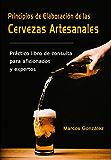 Principios de Elaboración de las Cervezas Artesanales: Práctico libro de consulta para aficionados y expertos (Spanish Edition)