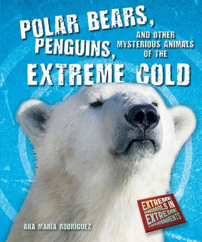 Polar Bears, Penguins, and Other Mysterious Animals of the Extreme Cold (Extreme Animals in Extreme Environments) Other Mysterious Animals
