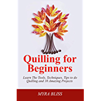 Quilling For Beginners: Learn The Tools, Techniques, Tips To Do Quilling And 10 Amazing Projects (English Edition)