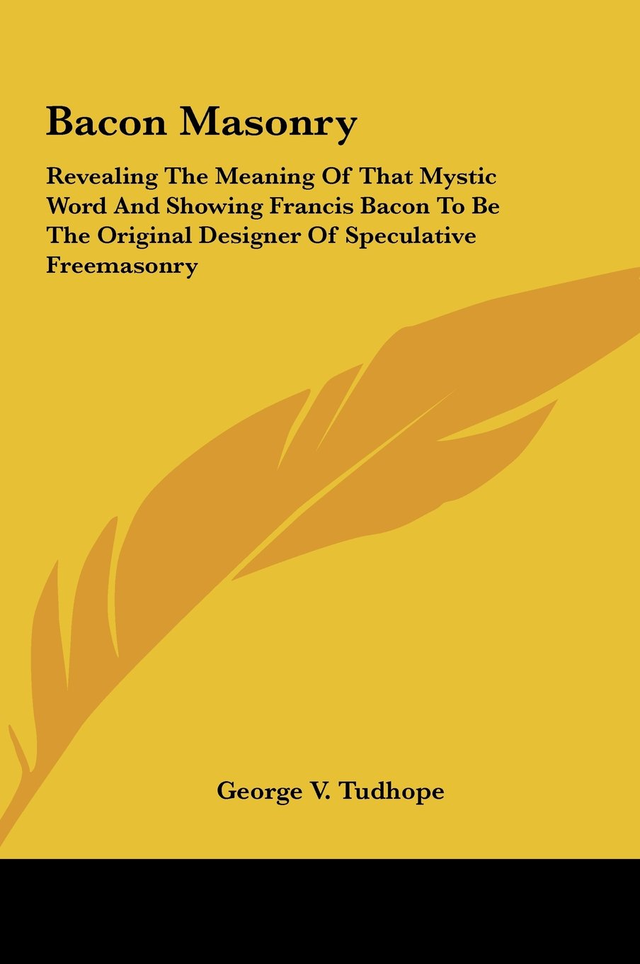 Bacon Masonry: Revealing The Meaning Of That Mystic Word And Showing Francis Bacon To Be The Original Designer Of Speculative Freemasonry pdf