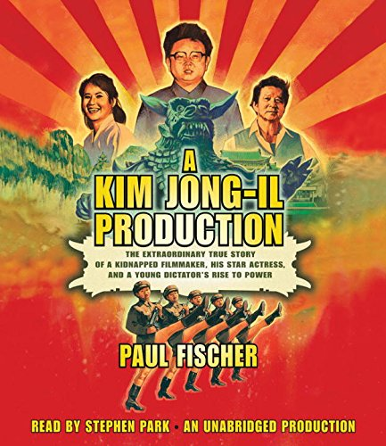 A Kim Jong-Il Production: The Extraordinary True Story of a Kidnapped Filmmaker, His Star Actress, and a Young Dictator's Rise to Power by Random House Audio