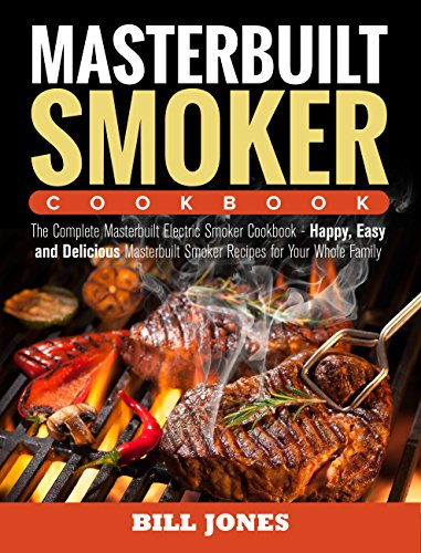 Masterbuilt Smoker Cookbook: The Complete Masterbuilt Electric Smoker Cookbook - Happy, Easy and Delicious Masterbuilt Smoker Recipes for Your Whole Family by [Jones, Bill]